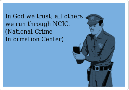 In God we trust; all others we run through NCIC. (National Crime Information Center)